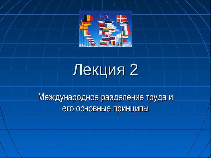 Лекция 2 Международное разделение труда и его основные принципы