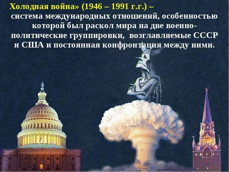Холодная война» (1946 – 1991 г.г.) – система международных отношений, особенн...