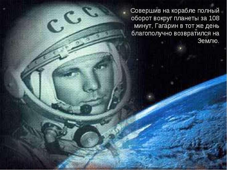 Совершив на корабле полный оборот вокруг планеты за 108 минут, Гагарин в тот ...
