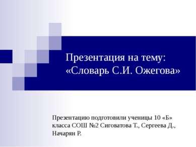 Презентация на тему: «Словарь С.И. Ожегова» Презентацию подготовили ученицы 1...