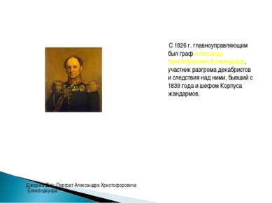 С 1826 г. главноуправляющим был граф Александр Христофорович Бенкендорф, учас...