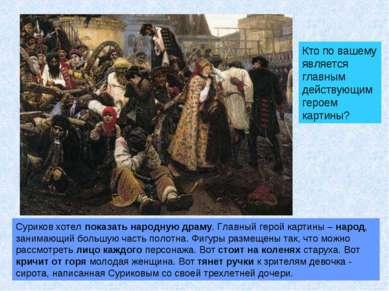 Суриков хотел показать народную драму. Главный герой картины – народ, занимаю...