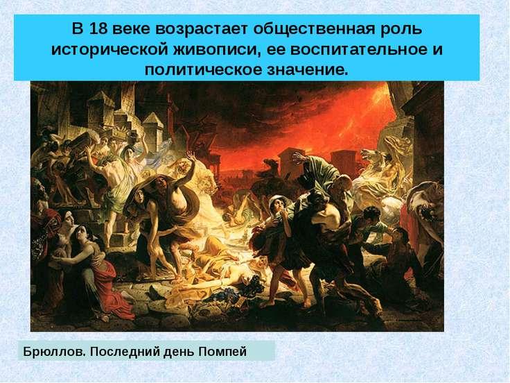 Брюллов. Последний день Помпей В 18 веке возрастает общественная роль историч...