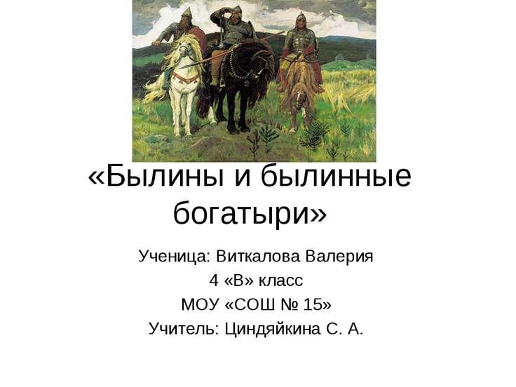 «Былины и былинные богатыри» Ученица: Виткалова Валерия 4 «В» класс МОУ «СОШ ...