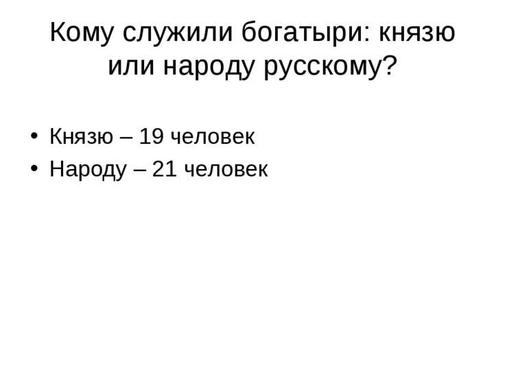 Кому служили богатыри: князю или народу русскому? Князю – 19 человек Народу –...