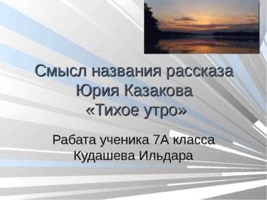 Смысл названия рассказа Юрия Казакова «Тихое утро» Рабата ученика 7А класса К...