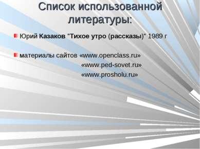 """Список использованной литературы: ЮрийКазаков""""Тихоеутро(рассказы)"""" 1989 г..."""