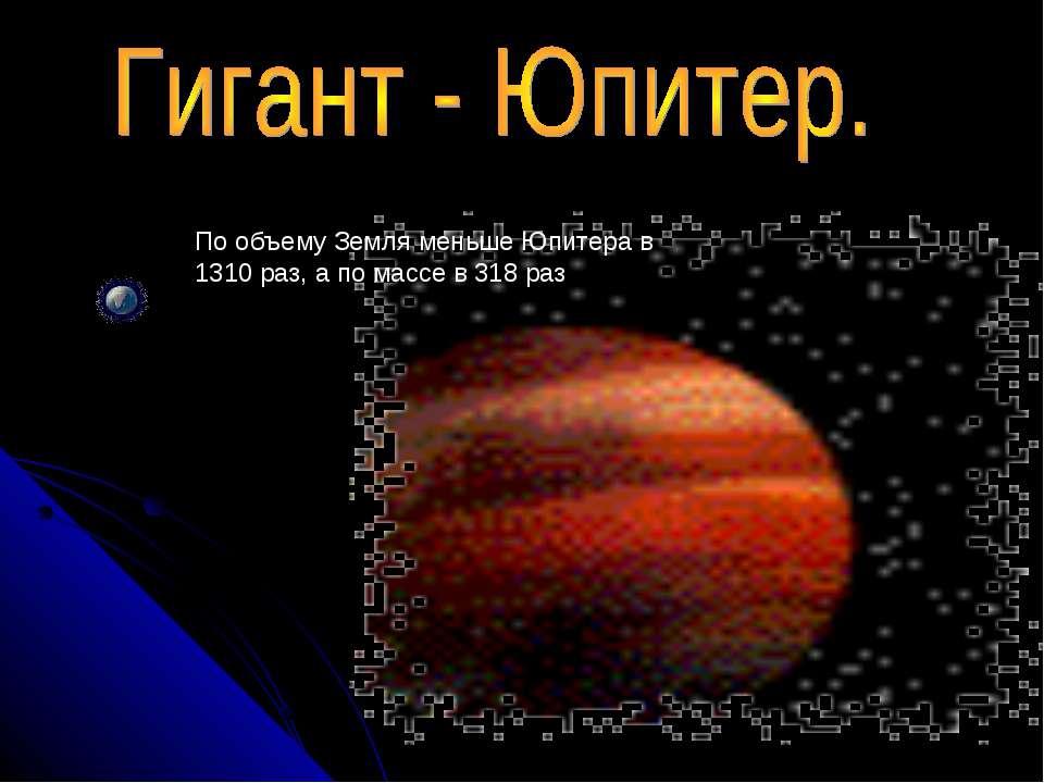 По объему Земля меньше Юпитера в 1310 раз, а по массе в 318 раз