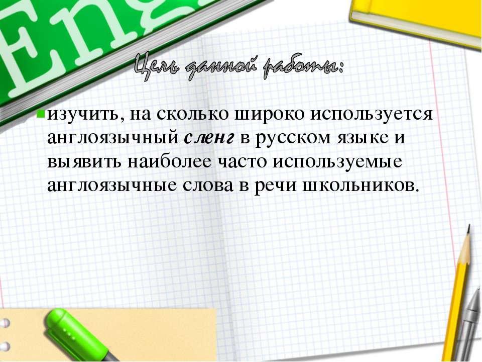 изучить, на сколько широко используется англоязычный сленг в русском языке и ...