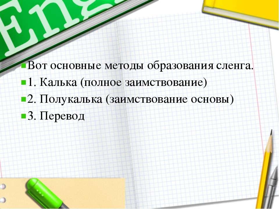 Вот основные методы образования сленга. 1. Калька (полное заимствование) 2. П...