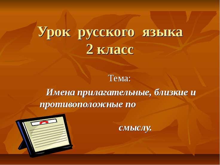 Урок русского языка 2 класс Тема: Имена прилагательные, близкие и противополо...