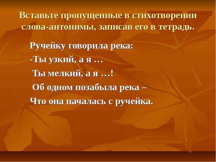 Вставьте пропущенные в стихотворении слова-антонимы, записав его в тетрадь. Р...