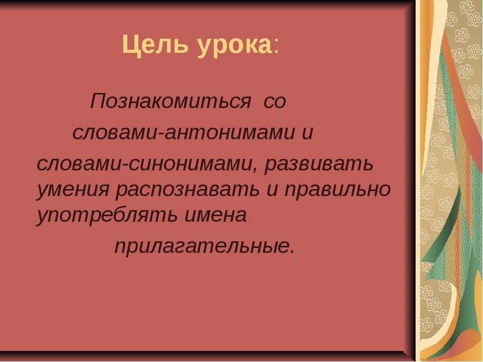 Цель урока: Познакомиться со словами-антонимами и словами-синонимами, развива...