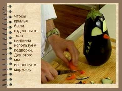 Чтобы крылья были отделены от тела пингвина используем подпорки. Для этого мы...