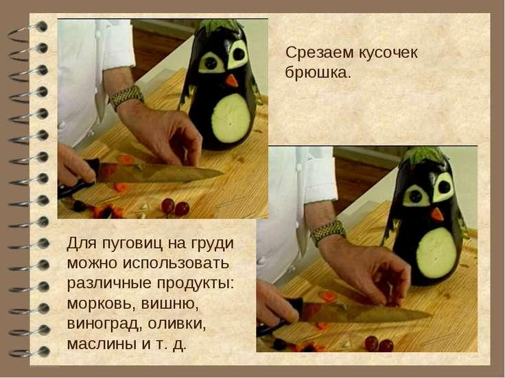Срезаем кусочек брюшка. Для пуговиц на груди можно использовать различные про...