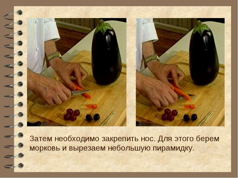 Затем необходимо закрепить нос. Для этого берем морковь и вырезаем небольшую ...