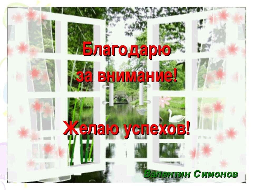Благодарю за внимание! Желаю успехов! Валентин Симонов