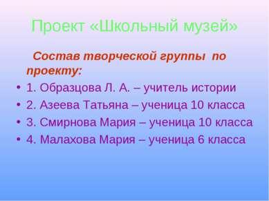 Проект «Школьный музей» Состав творческой группы по проекту: 1. Образцова Л. ...