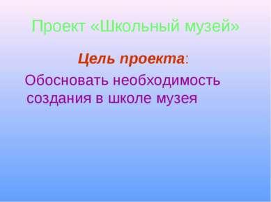 Проект «Школьный музей» Цель проекта: Обосновать необходимость создания в шко...