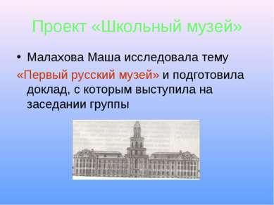 Проект «Школьный музей» Малахова Маша исследовала тему «Первый русский музей»...