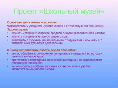 Проект «Школьный музей» Основная цель школьного музея: Формировать у учащихся...