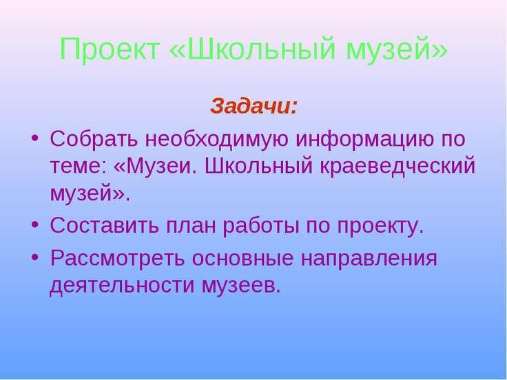 Проект «Школьный музей» Задачи: Собрать необходимую информацию по теме: «Музе...