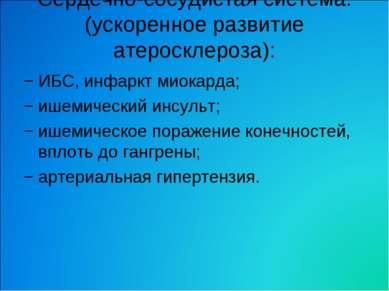 Сердечно-сосудистая система: (ускоренное развитие атеросклероза): − ИБС, инфа...