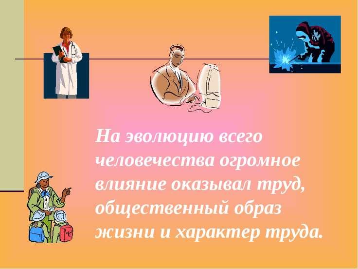 На эволюцию всего человечества огромное влияние оказывал труд, общественный о...