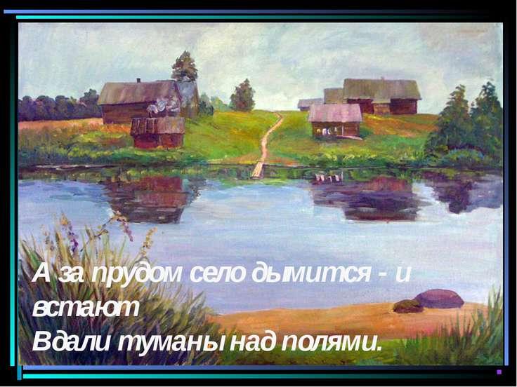 А за прудом село дымится - и встают Вдали туманы над полями.