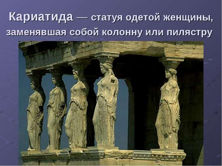 Кариатида— статуя одетой женщины, заменявшая собой колонну или пилястру