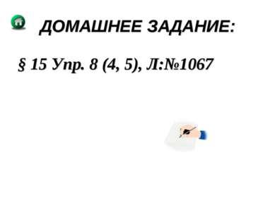 ДОМАШНЕЕ ЗАДАНИЕ: § 15 Упр. 8 (4, 5), Л:№1067