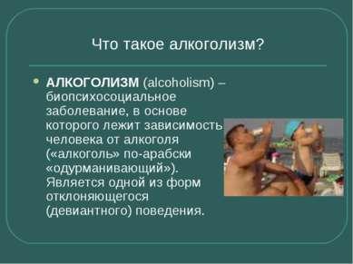 Что такое алкоголизм? АЛКОГОЛИЗМ (alcoholism) – биопсихосоциальное заболевани...