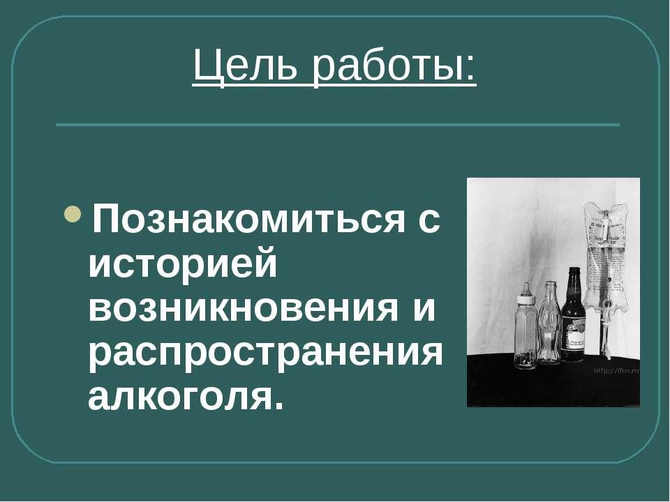 Цель работы: Познакомиться с историей возникновения и распространения алкоголя.