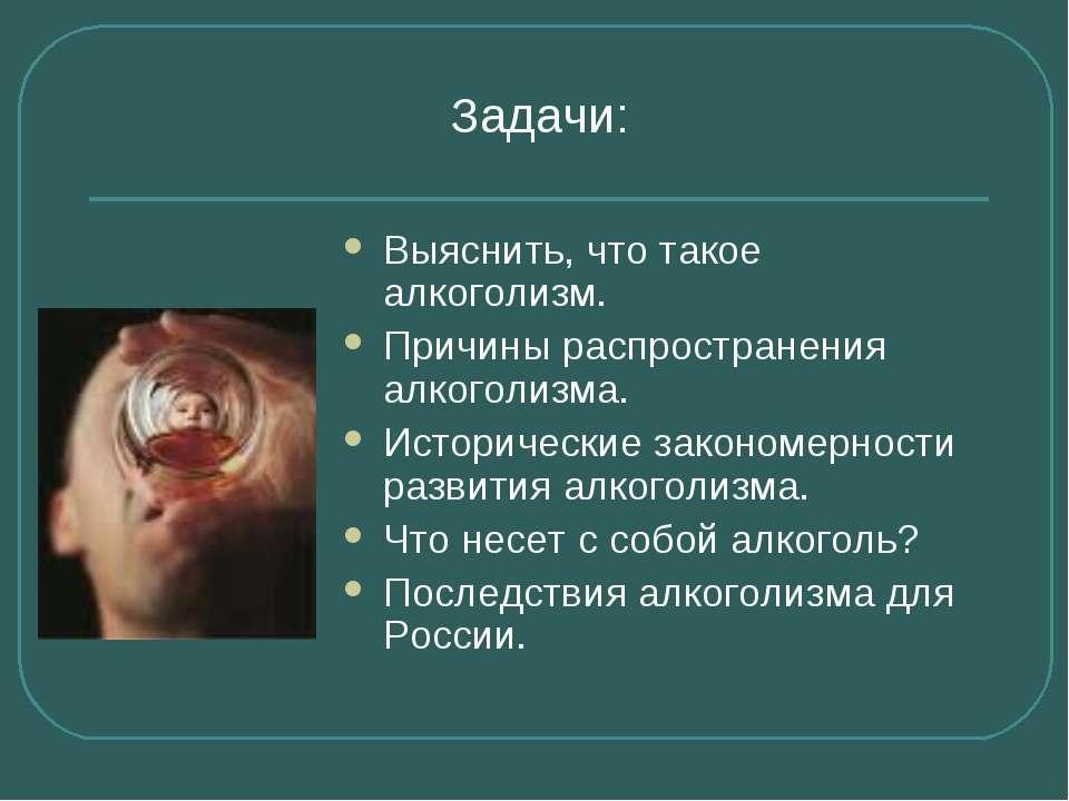 Задачи: Выяснить, что такое алкоголизм. Причины распространения алкоголизма. ...
