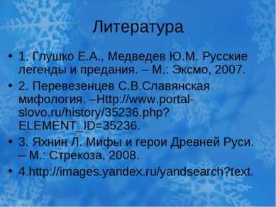 Литература 1. Глушко Е.А., Медведев Ю.М. Русские легенды и предания. – М.: Эк...