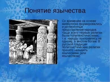 Понятие язычества Со временем на основе мифологии формировались и религиозные...