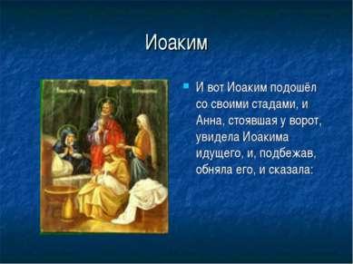 Иоаким И вот Иоаким подошёл со своими стадами, и Анна, стоявшая у ворот, увид...