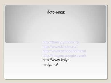 Источники: http://family.yandex.ru http://www.kinder.ru/ http://www.school.ho...