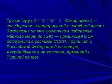 Грузия (груз. საქართველო, Сакартвело) — государство в центральной и западной ...