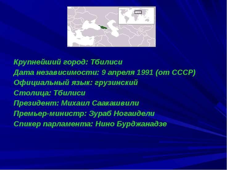 Крупнейший город: Тбилиси Дата независимости: 9 апреля 1991 (от СССР) Официал...