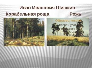 Иван Иванович Шишкин Корабельная роща Рожь