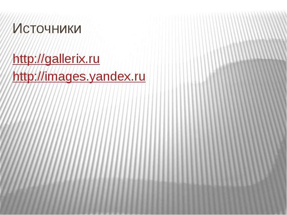 Источники http://gallerix.ru http://images.yandex.ru