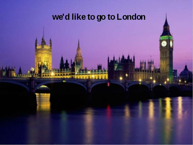we'd like to go to London
