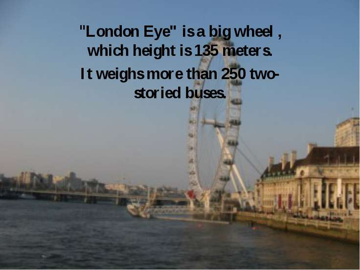 """London Eye"" is a big wheel , which height is 135 meters. It weighs more than..."