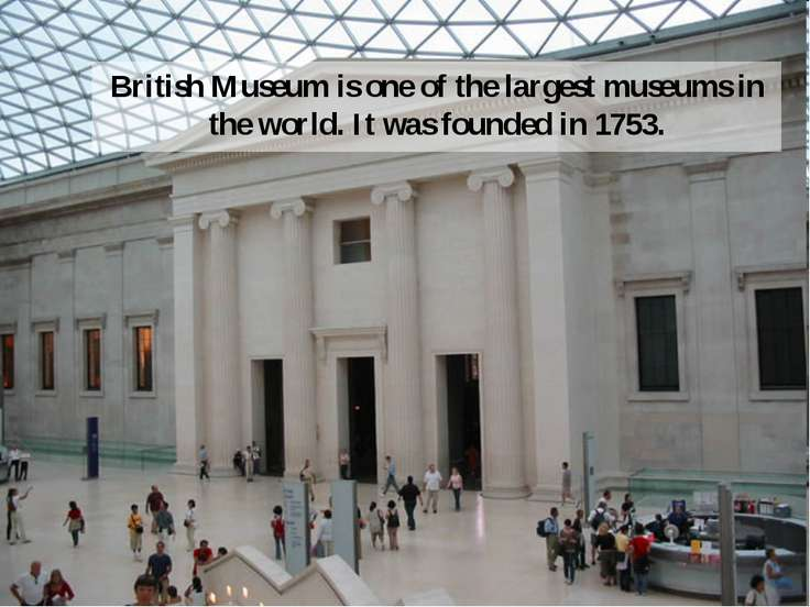 British Museum is one of the largest museums in the world. It was founded in ...