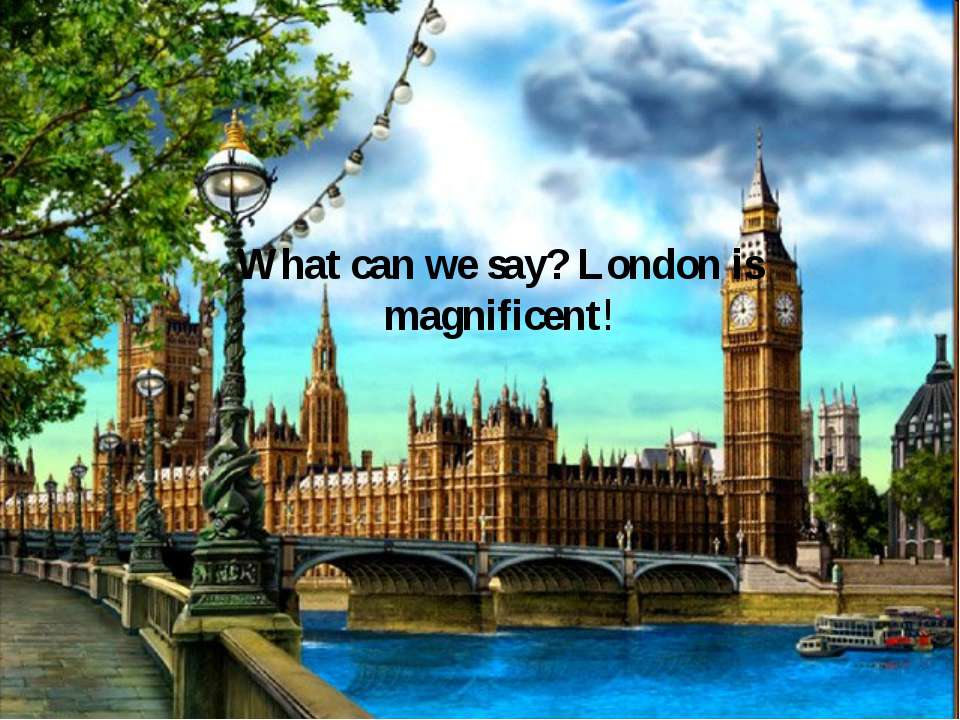 What can we say? London is magnificent!