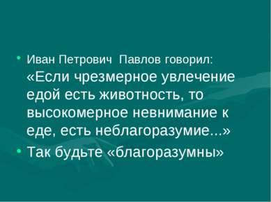 Иван Петрович Павлов говорил: «Если чрезмерное увлечение едой есть животност...