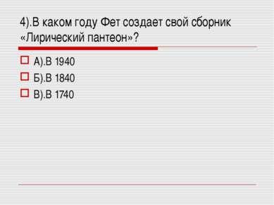 А).В 1940 Б).В 1840 В).В 1740 4).В каком году Фет создает свой сборник «Лирич...