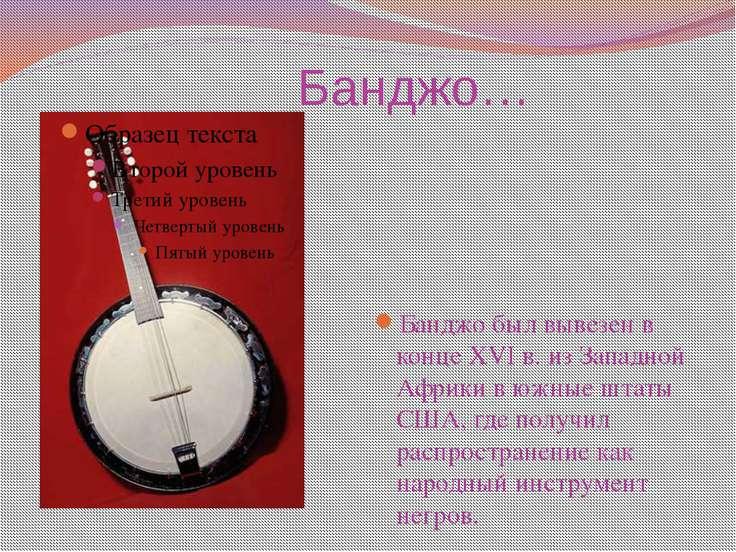 Банджо… Банджо был вывезен в конце XVI в. из Западной Африки в южные штаты СШ...