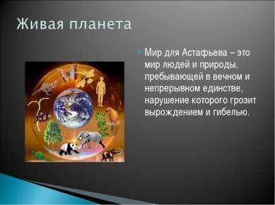 Мир для Астафьева – это мир людей и природы, пребывающей в вечном и непрерывн...